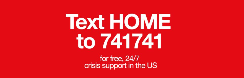 Text HOME to 741741 for free, 24/7 crisis support in the USA