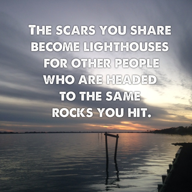 The scars you share become lighthouses for other people who are headed to the same rocks you hit.